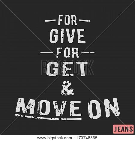 T-shirt print design. Motivational vintage stamp - forgive, forget and move on. Printing and badge applique label t-shirts, jeans, casual wear. Vector illustration.