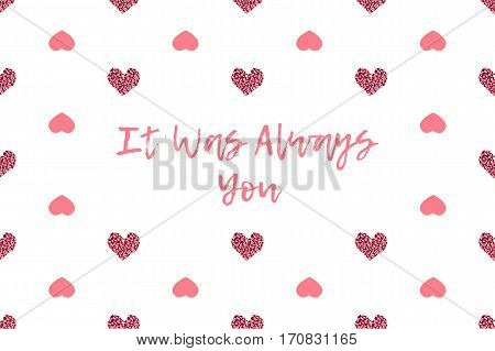 Valentine greeting card with text and pink hearts. Inscription - It Was Always You