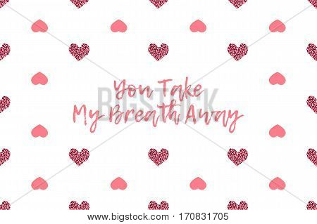 Valentine greeting card with text and pink hearts. Inscription - You Take My Breath Away