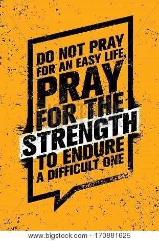 Do Not Pray For An Easy Life, Pray For The Strength To Endure A Difficult One. Strong Inspiring Creative Motivation Quote. Vector Typography Banner Design Concept