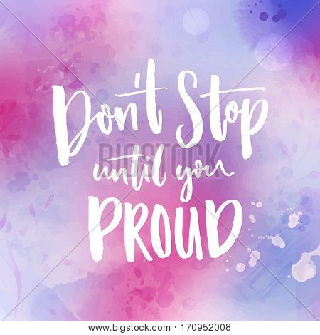 Don't stop until you proud. Motivational quote handwritten at violet watercolor background.