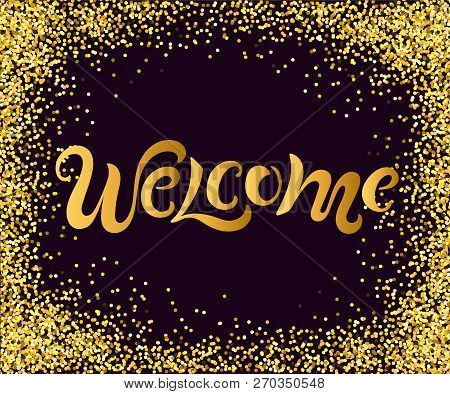 Handwriting Lettering Welcome On Background With Golden Confetti. Vector Illustration Welcome For Gr