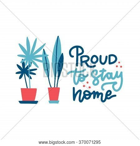 Proud To Stay Home - Lettering Quote. Cute Illustration With A Home Plants In Pots. A Call To Stay A