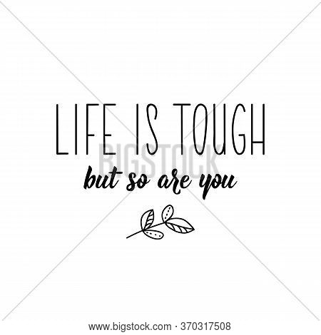 Life Is Tough But So Are You. Lettering. Can Be Used For Prints Bags, T-shirts, Posters, Cards. Call