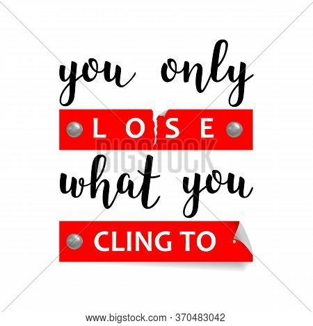 You Only Lose What You Cling To Print With Lettering