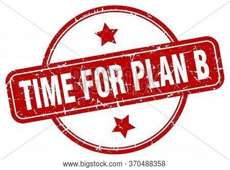 Time For Plan B Stamp. Time For Plan B Round Vintage Grunge Sign. Time For Plan B