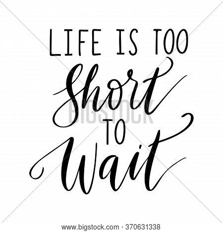 Life Is Too Short To Wait - Vector Quote. Life Positive Motivation Quote Isolated On White Backgroun