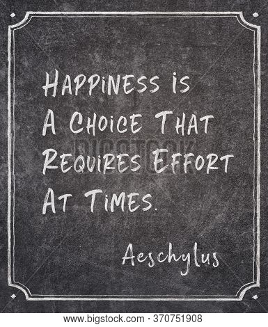 Happiness Is A Choice That Requires Effort At Times - Ancient Greek Tragedian Writer Aeschylus Quote