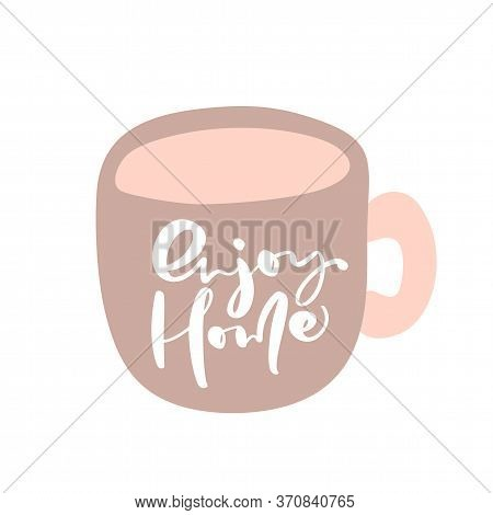 Enjoy Home Hand Draw Text On The Cup Vector Letters Isolated On A White Background. Positive Rule Fo