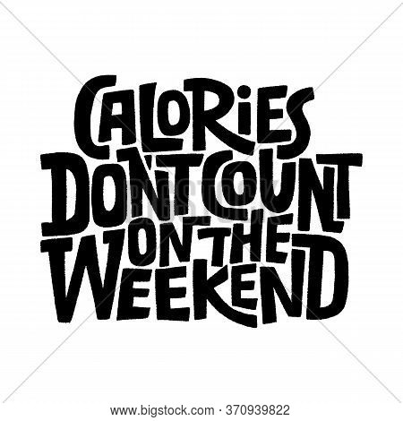 Hand Drawn Lettering Quote.. Calories Don T Count On The Weekend. Vector Illustration. Funny Letteri