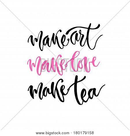 Modern vector lettering. Inspirational hand lettered quote for wall poster. Printable calligraphy phrase. T-shirt print design. Make art make love make tea.