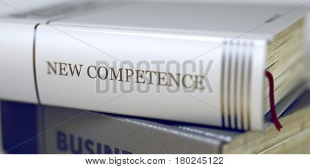 Stack of Books Closeup and one with Title - New Competence. Toned Image. 3D Illustration.