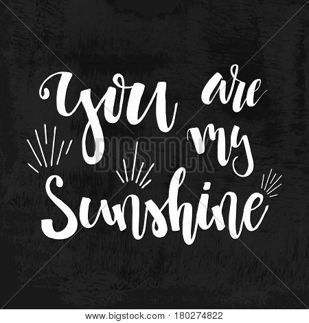 You are my Sunshine - hand drawn typography poster. Romantic lettering. Quote with love for valentines day or save the date card. Inspirational vector compliment, Happy Birthday
