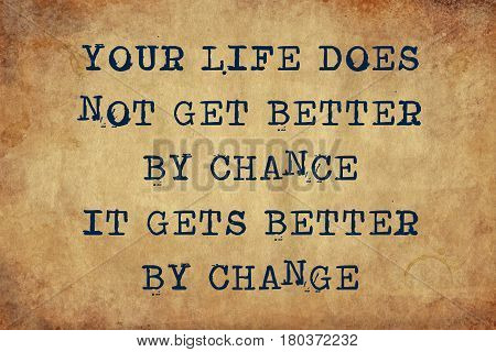 Inspiring motivation quote with typewriter text your life does not get better by chance it gets better by change. Distressed Old Paper with Typing image.