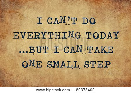 Inspiring motivation quote with typewriter text I can't do everything today but I can take one small step. Distressed Old Paper with Typing image.