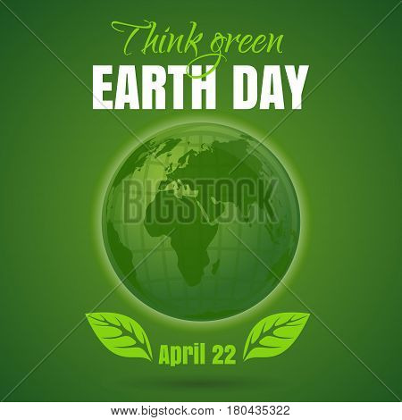 Happy Earth Day. Think green. April 22. Earth Day poster with earth globe symbol, foliage and greeting inscription on a green background. Vector illustration