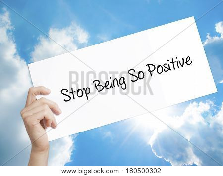 Man Hand Holding Paper With Text Stop Being So Positive . Sign On White Paper. Isolated On Sky Backg