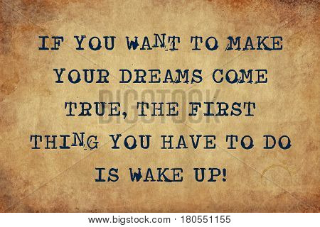 Inspiring motivation quote with typewriter text if you want to make your dreams come true, the first thing you have to do is wake up. Distressed Old Paper with Typing image.