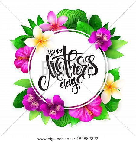 Vector mothers day greetings card with hand lettering - happy mother's day - surrounded with tropical flowers - alstroemeria, plumeria, hibiscus and leaves.
