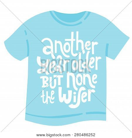 5b21750ad Another Year Older But None The Wiser - T Shirt With Hand Drawn Vector  Lettering.