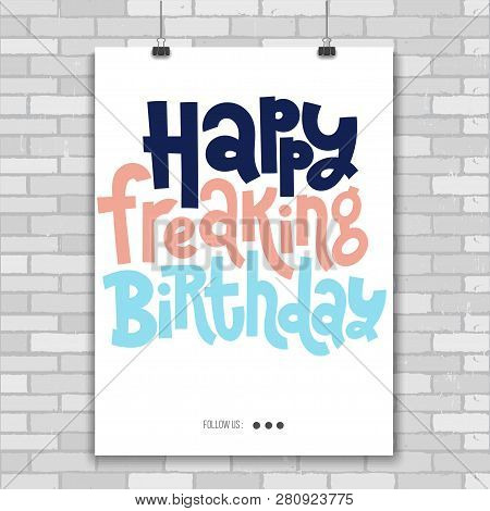 Happy Freaking Birthday - Poster With Hand Drawn Vector Lettering. Comic Phrases About Birthday In T