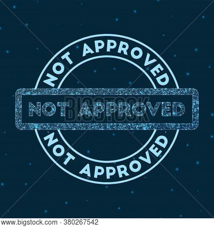 Not Approved. Glowing Round Badge. Network Style Geometric Not Approved Stamp In Space. Vector Illus