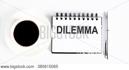 Dilemma , Planning Concept. Spiral Notebook With Text On White Background With Coffee And Pen