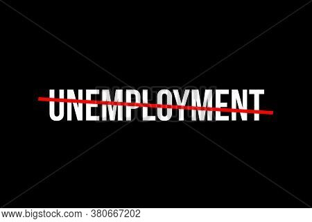 No More Unemployment. Crossed Out Word With A Red Line Meaning The Need To Stop Unemployment