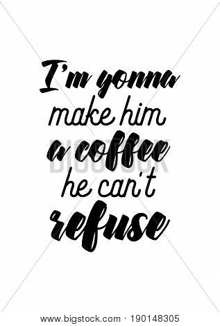 Coffee related illustration with quotes. Graphic design lifestyle lettering. I'm gonna make him a coffee, he can't refuse.