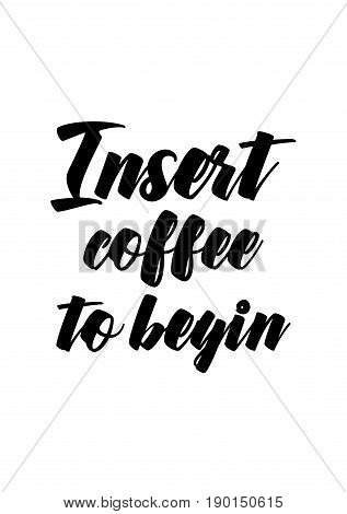 Coffee related illustration with quotes. Graphic design lifestyle lettering. Insert coffee to begin.