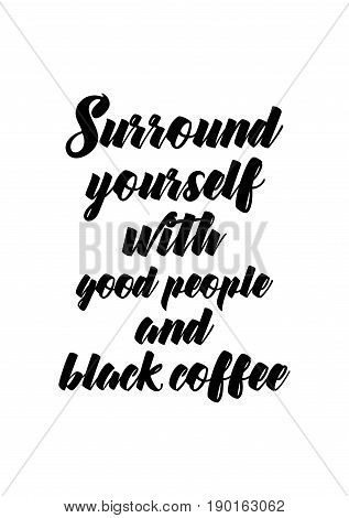 Coffee related illustration with quotes. Graphic design lifestyle lettering. Surround yourself with good people and black coffee.