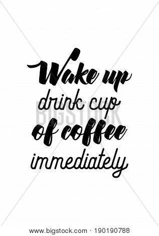 Coffee related illustration with quotes. Graphic design lifestyle lettering. Wake up, drink cup of coffee immediately.
