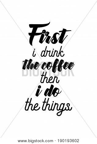 Coffee related illustration with quotes. Graphic design lifestyle lettering. First i drink the coffee then i do the things.