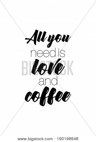 Coffee related illustration with quotes. Graphic design lifestyle lettering. All you need is love and coffee.