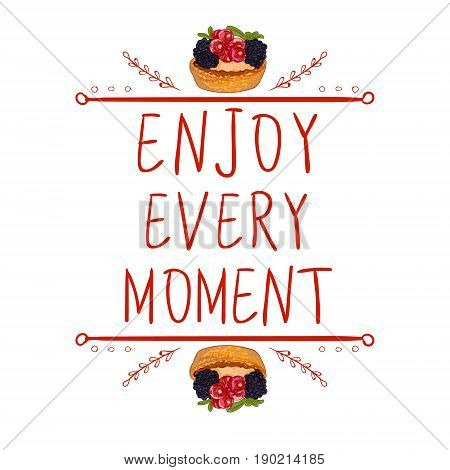 'Enjoy every moment'. Motivational words with hand drawn calligraphic elements and berry cakes on white. Red lines, white background