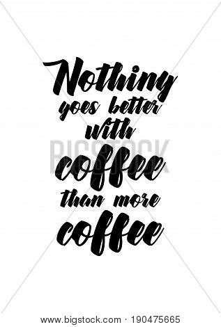 Coffee related illustration with quotes. Graphic design lifestyle lettering. Nothing goes better with coffee than more coffee.