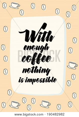 Coffee related illustration with quotes. Graphic design lifestyle lettering. With enough coffee nothing is impossible.