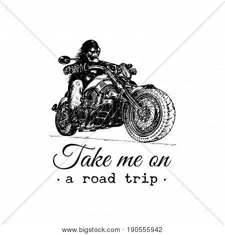 Take me on a road trip inspirational poster. Vector hand drawn skeleton rider on motorcycle. Vintage eternal biker illustration for custom, chopper garage label, MC sign, t-shirt print etc.