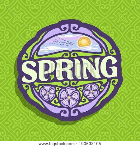 Vector logo for Spring season: oval icon with cloudy morning sky and flock of birds near sun on green abstract background, lettering title - spring, sign with springtime flowers on seamless pattern.
