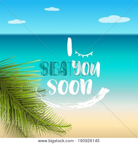 I sea you soon, funny summer quote, vector illustration. Flat summer beach, sea, palm leaves, sand, text vacation concept. Motivational summer time hand drawn typography design.