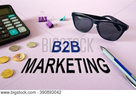 Concept: B2b Marketing. Calculator, Money And Glasses On The Table