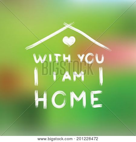 With you i am home. phrase written by hand on a blurred green background. Art grunge typography for design