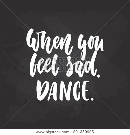 When you feel sad dance - lettering dancing calligraphy quote drawn by ink in white color on the black chalkboard background. Fun hand drawn lettering inscription