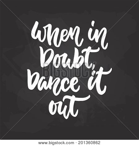 When in doubt Dance it out - lettering dancing calligraphy quote drawn by ink in white color on the black chalkboard background. Fun hand drawn lettering inscription