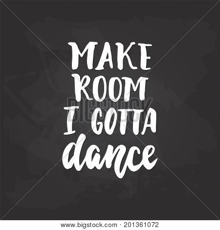 Make room i gotta dance - lettering dancing calligraphy quote drawn by ink in white color on the black chalkboard background. Fun hand drawn lettering inscription