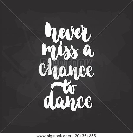 Never miss a chance to dance - lettering dancing calligraphy quote drawn by ink in white color on the black chalkboard background. Fun hand drawn lettering inscription