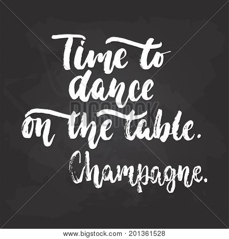 Time to dance on the table. Champagne. - lettering dancing calligraphy quote drawn by ink in white color on the black chalkboard background. Fun hand drawn lettering inscription