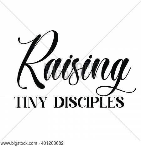 Raising Tiny Disciples, Christian Faith, Typography For Print Or Use As Poster, Card, Flyer Or T Shi