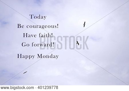 Image With Motivational And Inspirational Quotes - Today Be Courageous, Have Faith, Go Forward, Happ