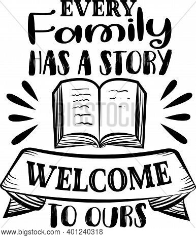Every Family Has A Story Welcome To Ours . Family Quote Vector